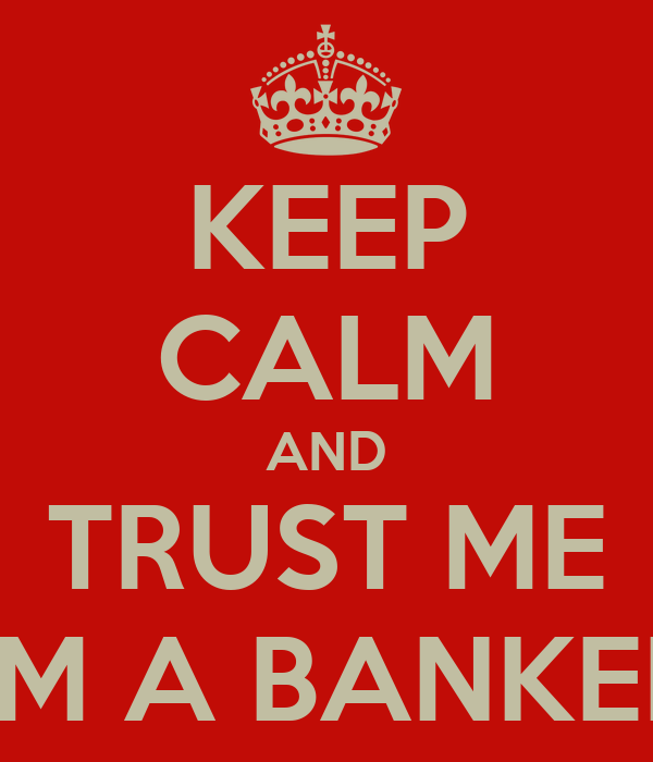KEEP CALM AND TRUST ME I'M A BANKER
