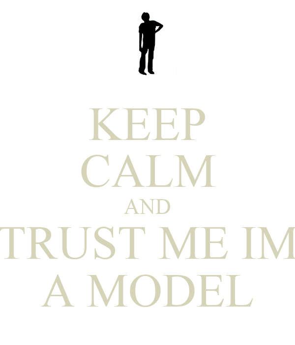 KEEP CALM AND TRUST ME IM A MODEL
