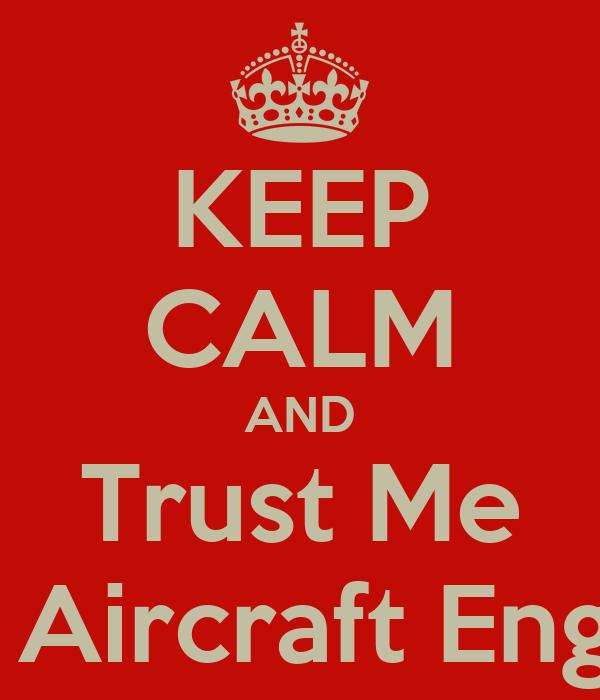KEEP CALM AND Trust Me Im an Aircraft Engineer
