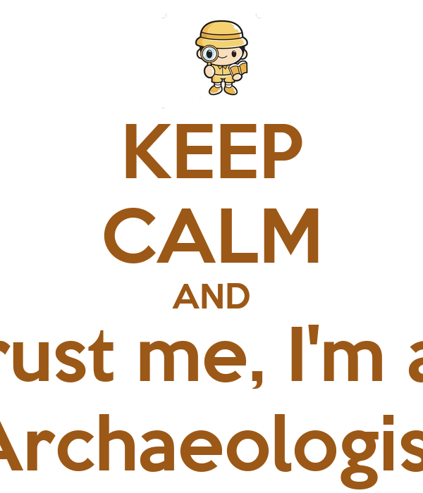 KEEP CALM AND Trust me, I'm an Archaeologist