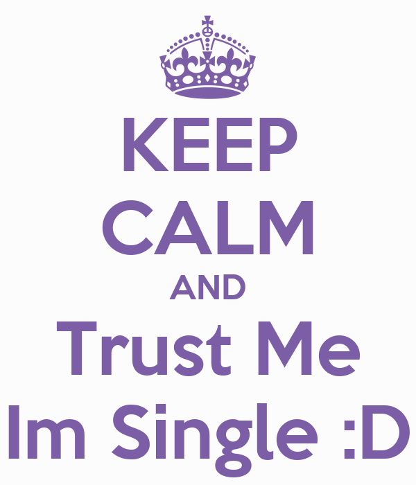KEEP CALM AND Trust Me Im Single :D