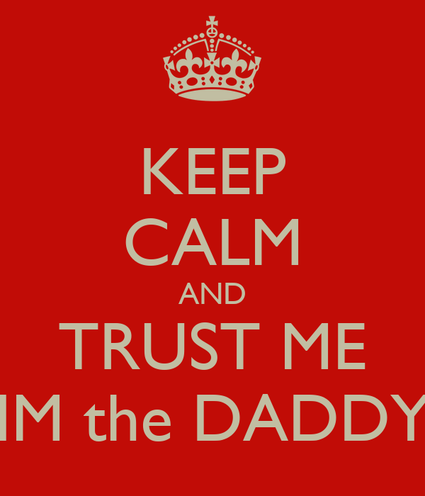 KEEP CALM AND TRUST ME IM the DADDY