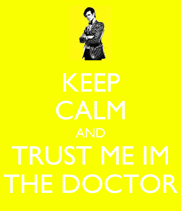 KEEP CALM AND TRUST ME IM THE DOCTOR