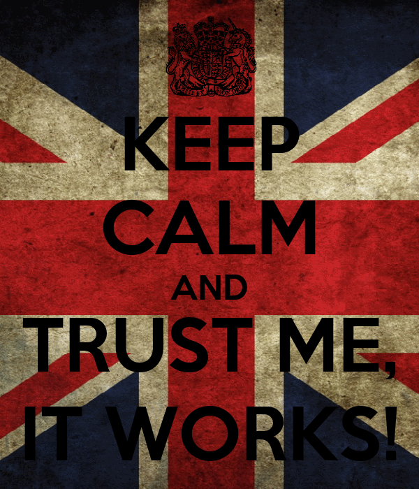 KEEP CALM AND TRUST ME, IT WORKS!