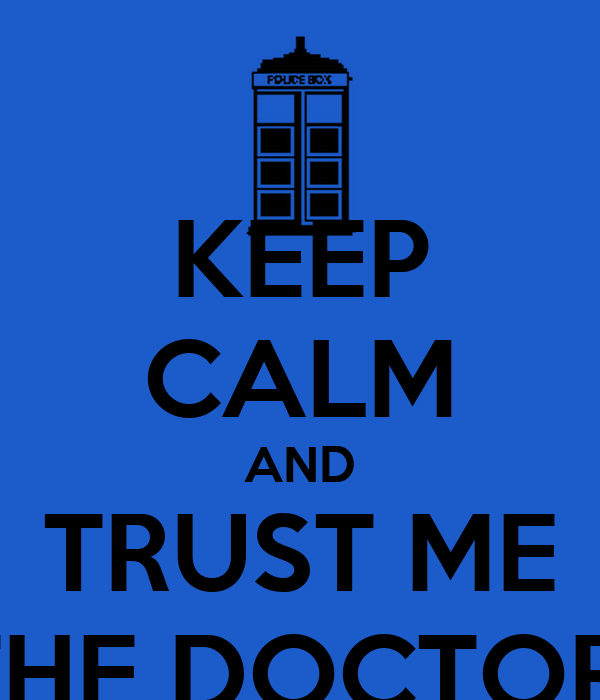 KEEP CALM AND TRUST ME THE DOCTOR!