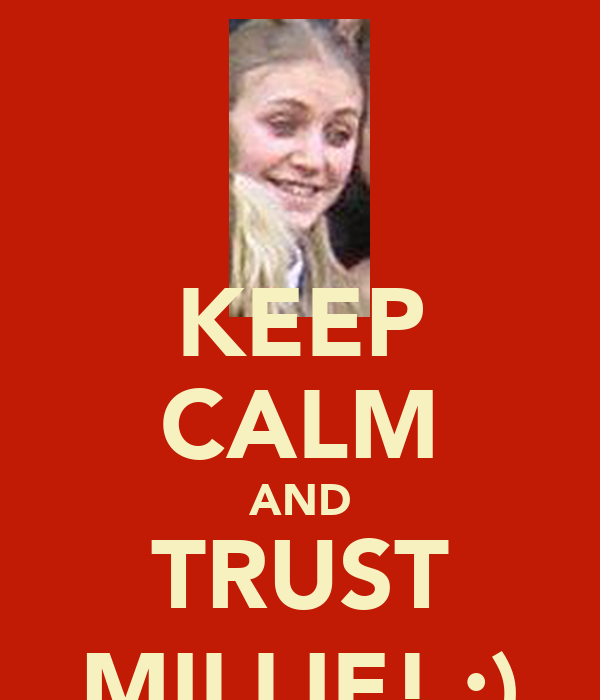 KEEP CALM AND TRUST MILLIE! :)