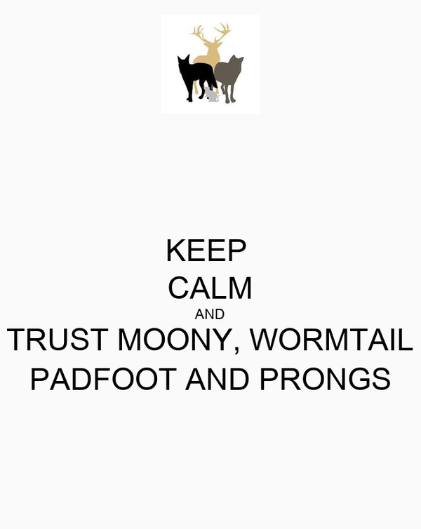 KEEP  CALM AND TRUST MOONY, WORMTAIL PADFOOT AND PRONGS