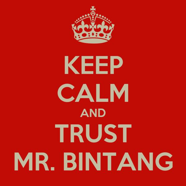 KEEP CALM AND TRUST MR. BINTANG