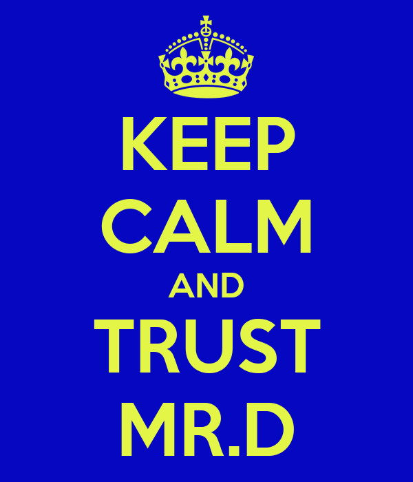 KEEP CALM AND TRUST MR.D