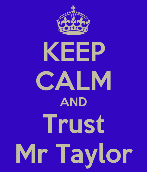 KEEP CALM AND Trust Mr Taylor