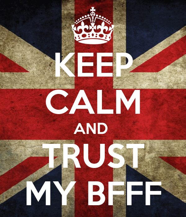 KEEP CALM AND  TRUST MY BFFF