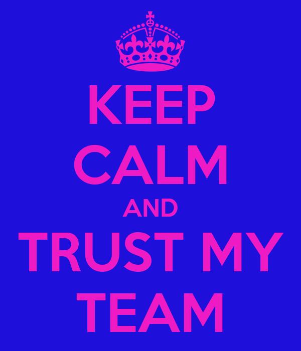 KEEP CALM AND TRUST MY TEAM