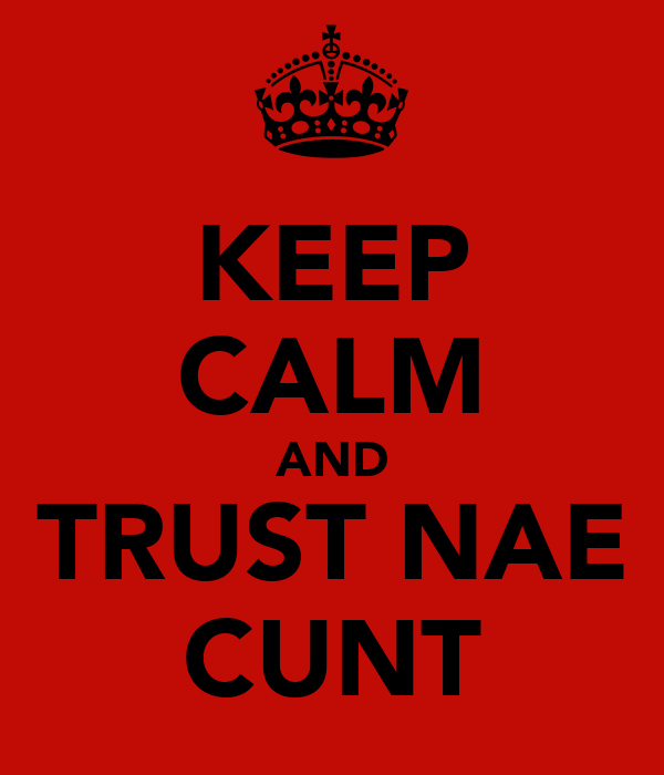 KEEP CALM AND TRUST NAE CUNT