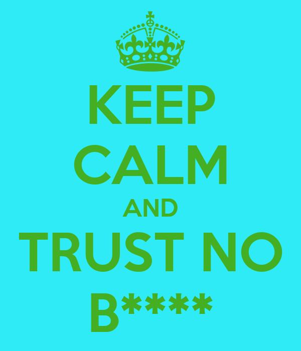 KEEP CALM AND TRUST NO B****