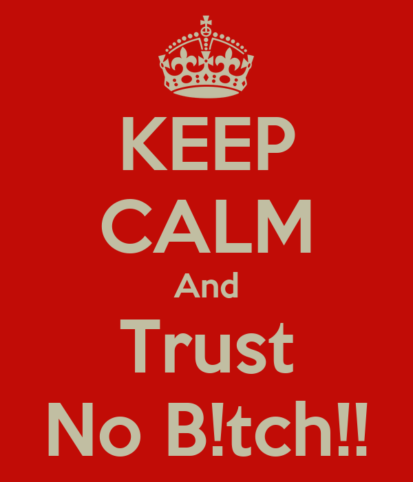 KEEP CALM And Trust No B!tch!!