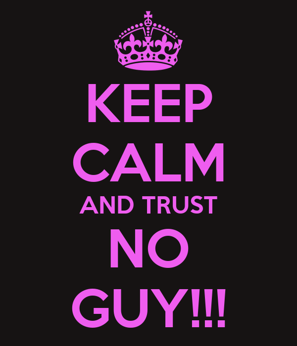 KEEP CALM AND TRUST NO GUY!!!