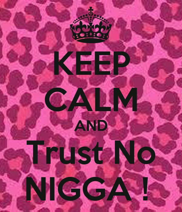 KEEP CALM AND Trust No NIGGA !