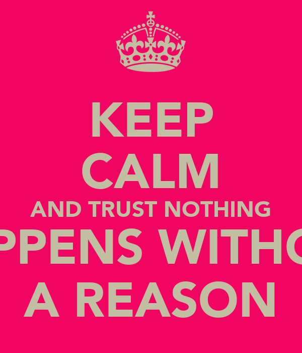 KEEP CALM AND TRUST NOTHING HAPPENS WITHOUT A REASON