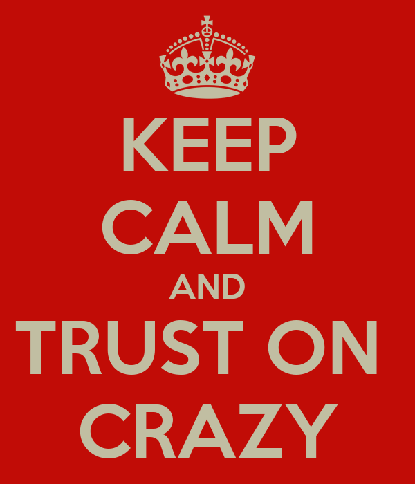 KEEP CALM AND TRUST ON  CRAZY