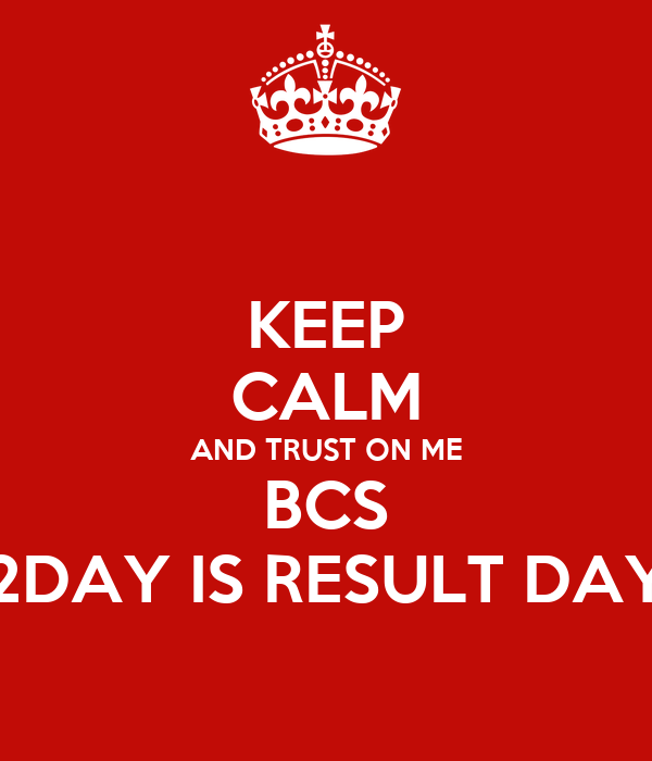 KEEP CALM AND TRUST ON ME BCS 2DAY IS RESULT DAY