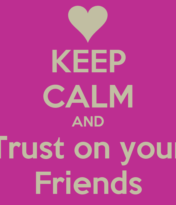 KEEP CALM AND Trust on your Friends