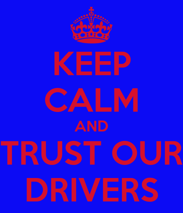KEEP CALM AND TRUST OUR DRIVERS