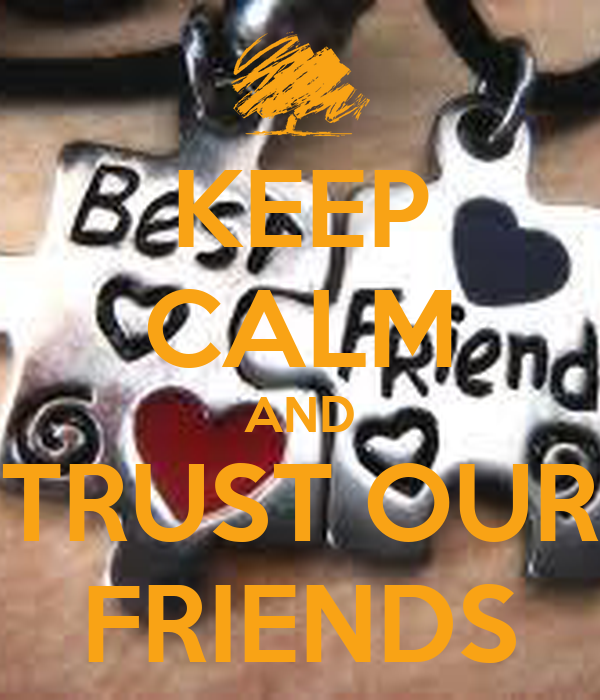 KEEP CALM AND TRUST OUR FRIENDS