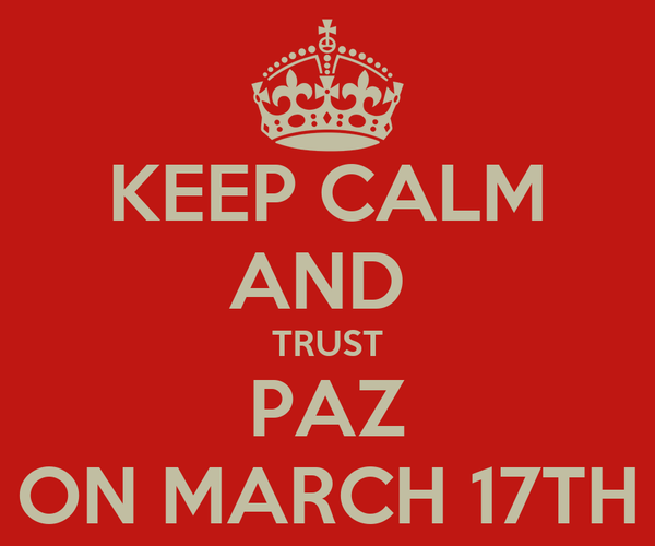 KEEP CALM AND  TRUST PAZ ON MARCH 17TH