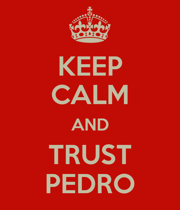 KEEP CALM AND TRUST PEDRO