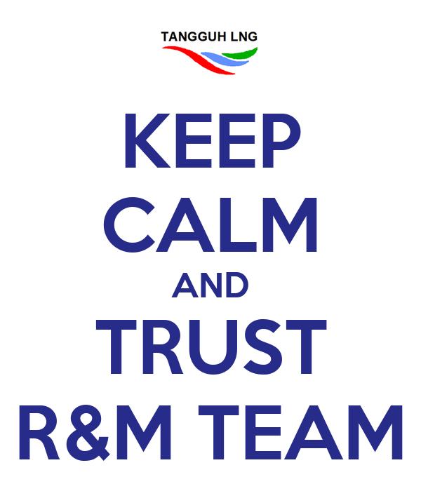 KEEP CALM AND TRUST R&M TEAM
