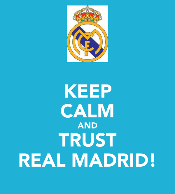 KEEP CALM AND TRUST REAL MADRID!
