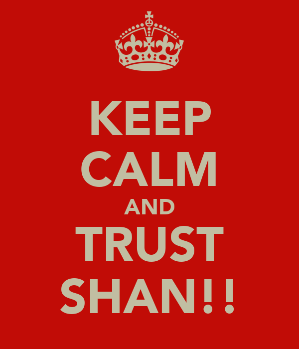 KEEP CALM AND TRUST SHAN!!