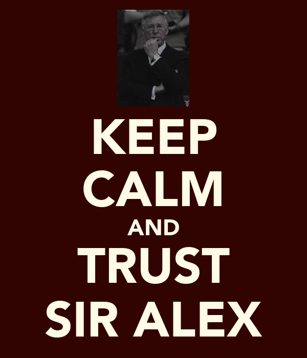 KEEP CALM AND TRUST SIR ALEX