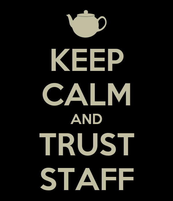KEEP CALM AND TRUST STAFF