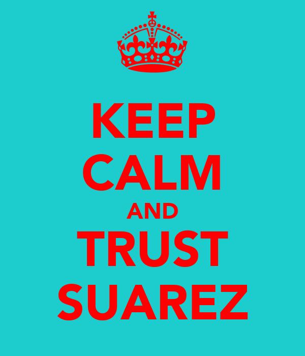 KEEP CALM AND TRUST SUAREZ