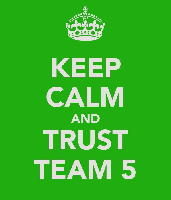 KEEP CALM AND TRUST TEAM 5