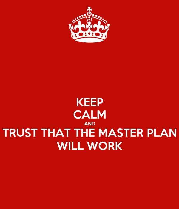 KEEP CALM AND TRUST THAT THE MASTER PLAN WILL WORK