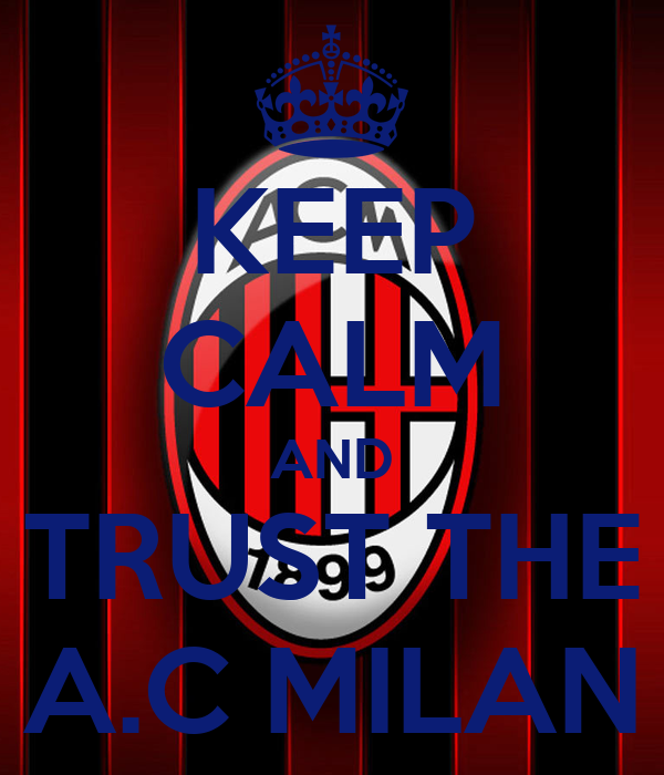 KEEP CALM AND TRUST THE A.C MILAN