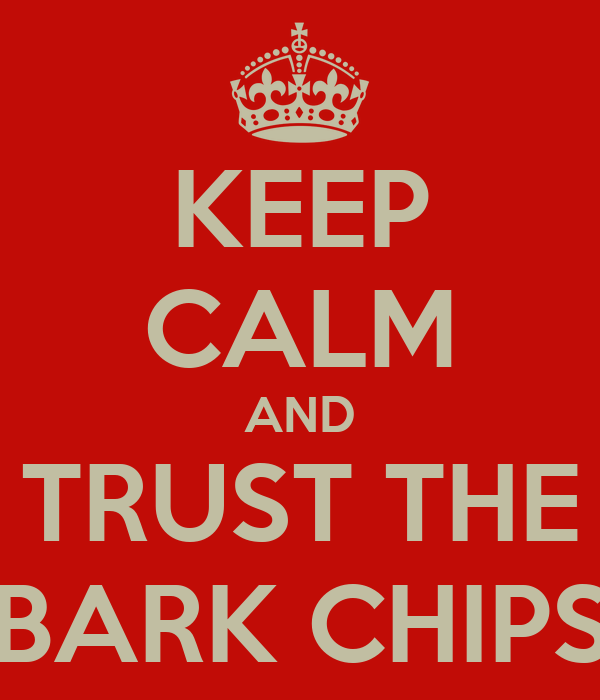 KEEP CALM AND TRUST THE BARK CHIPS