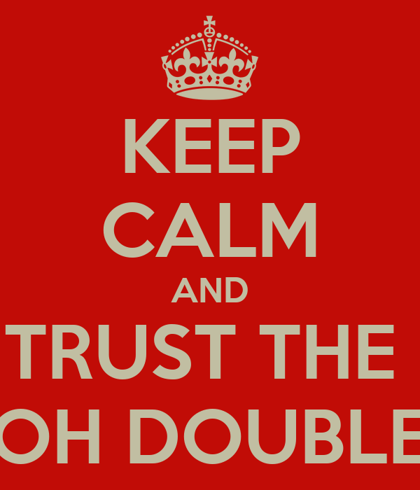 KEEP CALM AND TRUST THE  D OH DOUBLE D
