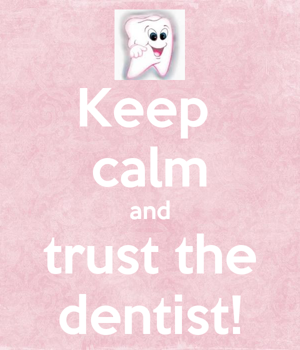 Keep  calm and trust the dentist!