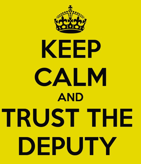 KEEP CALM AND TRUST THE  DEPUTY