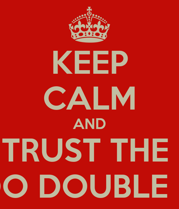 KEEP CALM AND TRUST THE  DO DOUBLE D