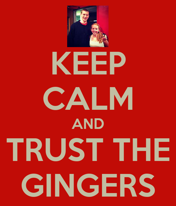 KEEP CALM AND TRUST THE GINGERS