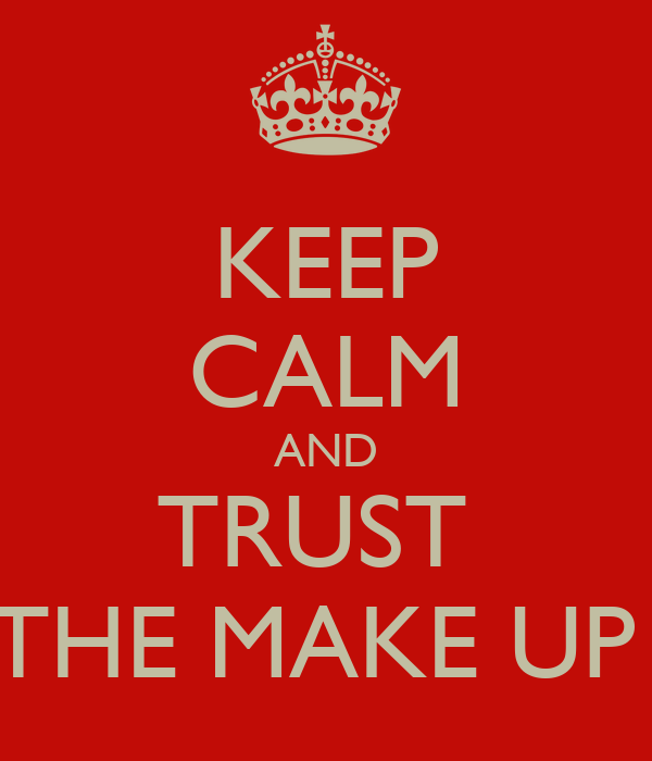 KEEP CALM AND TRUST  THE MAKE UP