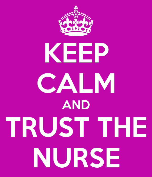 KEEP CALM AND TRUST THE NURSE