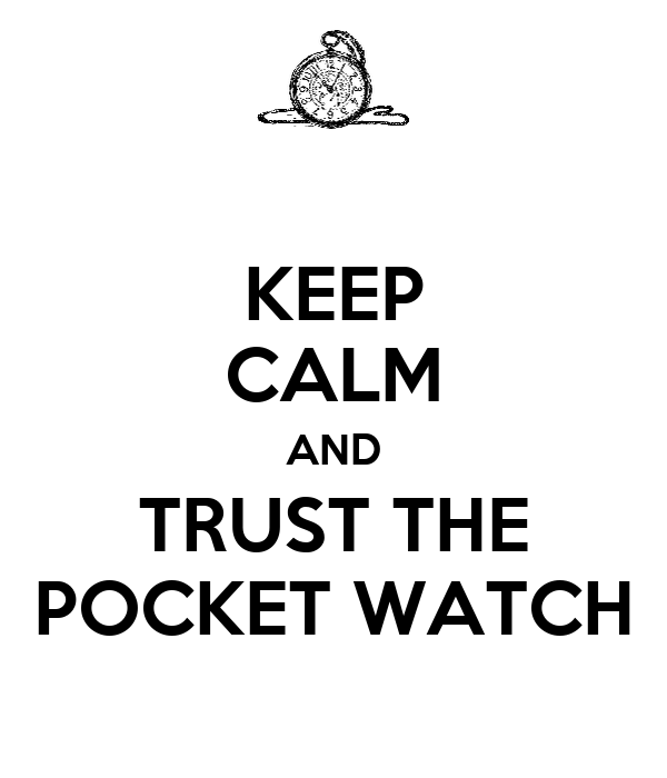 KEEP CALM AND TRUST THE POCKET WATCH