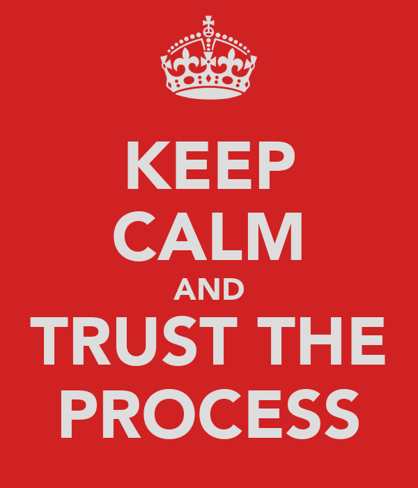 KEEP CALM AND TRUST THE PROCESS