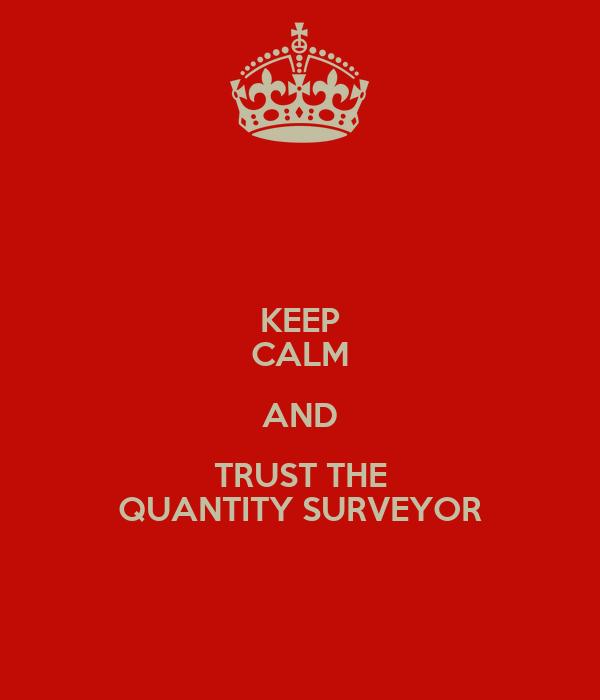 KEEP CALM AND TRUST THE QUANTITY SURVEYOR