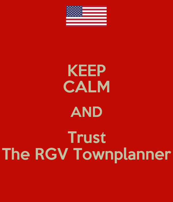 KEEP CALM AND Trust The RGV Townplanner